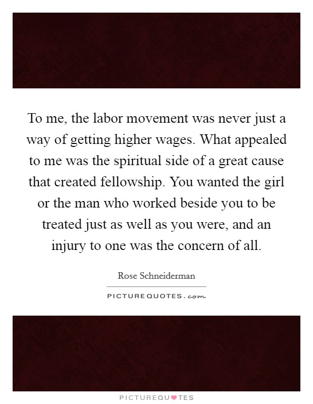 To me, the labor movement was never just a way of getting higher wages. What appealed to me was the spiritual side of a great cause that created fellowship. You wanted the girl or the man who worked beside you to be treated just as well as you were, and an injury to one was the concern of all Picture Quote #1