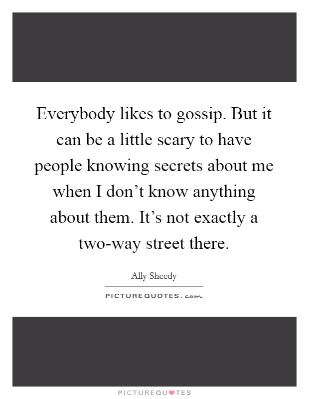 Everybody likes to gossip. But it can be a little scary to have people knowing secrets about me when I don't know anything about them. It's not exactly a two-way street there Picture Quote #1