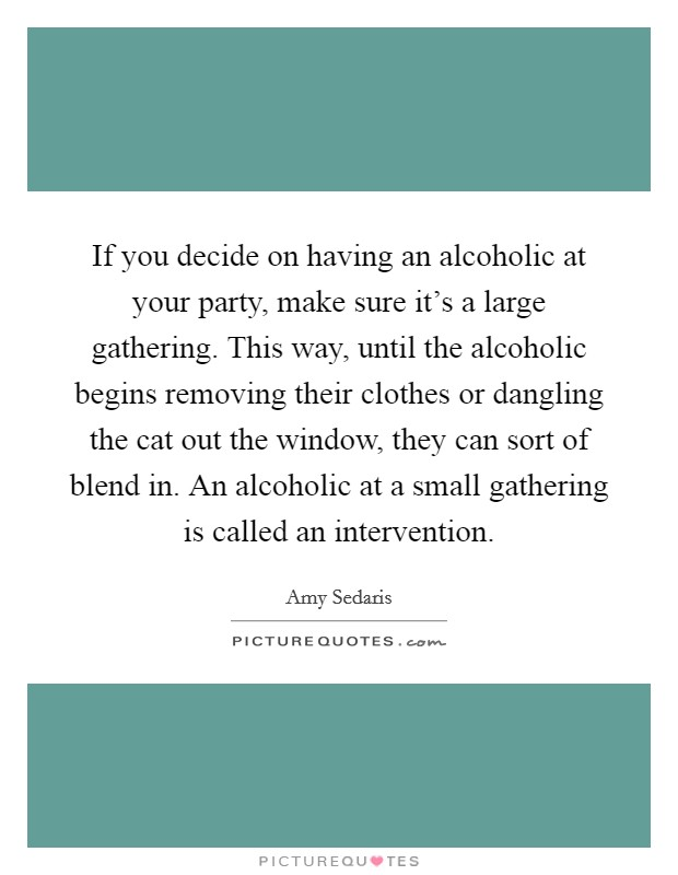 If you decide on having an alcoholic at your party, make sure it's a large gathering. This way, until the alcoholic begins removing their clothes or dangling the cat out the window, they can sort of blend in. An alcoholic at a small gathering is called an intervention Picture Quote #1