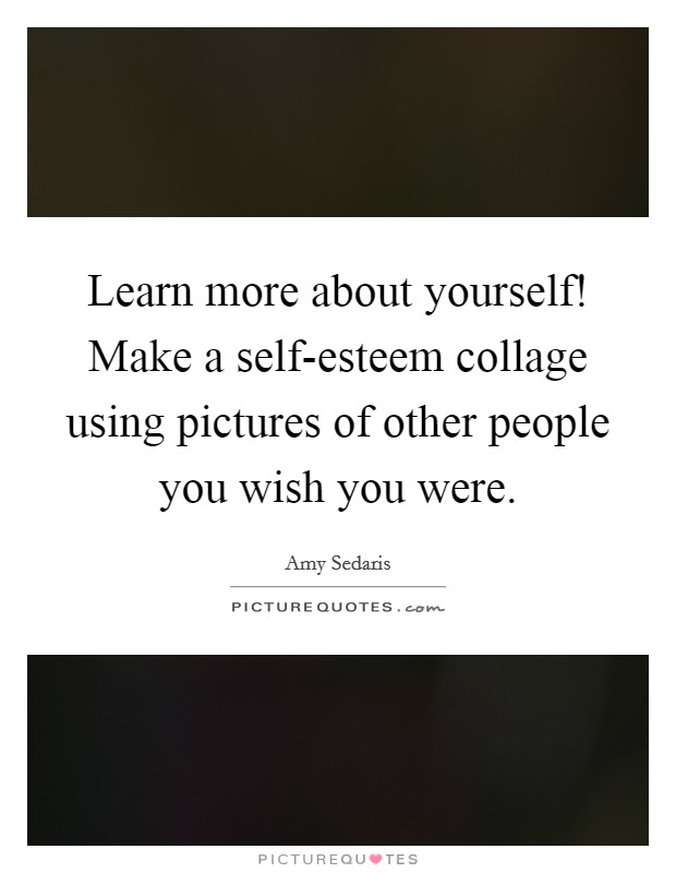 Learn more about yourself! Make a self-esteem collage using pictures of other people you wish you were Picture Quote #1