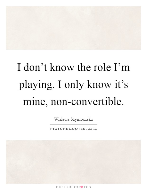I don't know the role I'm playing. I only know it's mine, non-convertible Picture Quote #1