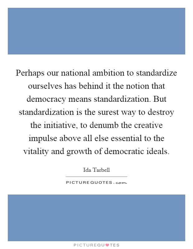Perhaps our national ambition to standardize ourselves has behind it the notion that democracy means standardization. But standardization is the surest way to destroy the initiative, to denumb the creative impulse above all else essential to the vitality and growth of democratic ideals Picture Quote #1