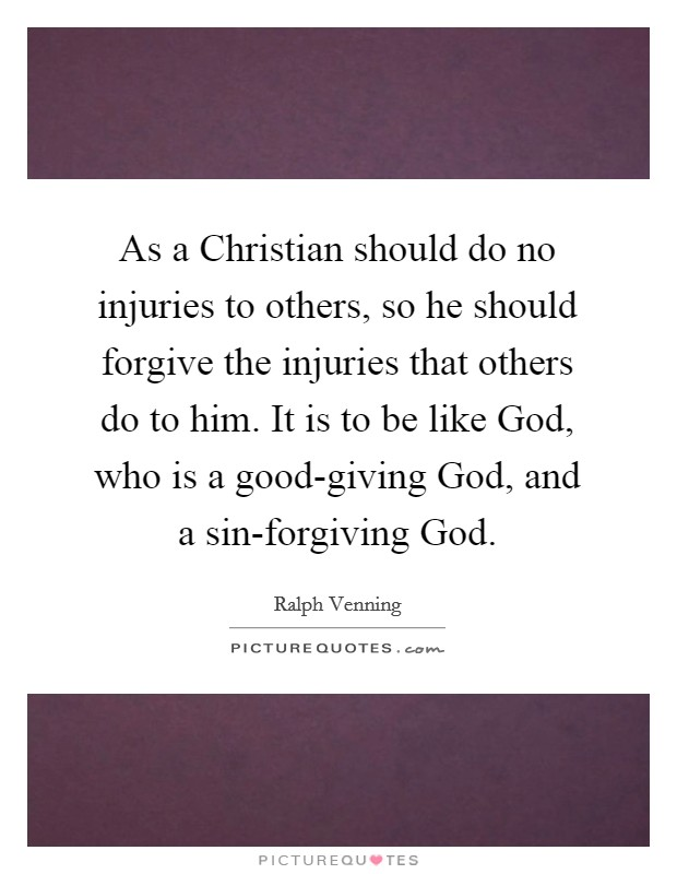 As a Christian should do no injuries to others, so he should forgive the injuries that others do to him. It is to be like God, who is a good-giving God, and a sin-forgiving God Picture Quote #1