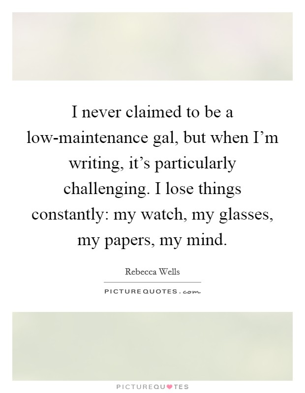 I never claimed to be a low-maintenance gal, but when I'm writing, it's particularly challenging. I lose things constantly: my watch, my glasses, my papers, my mind Picture Quote #1