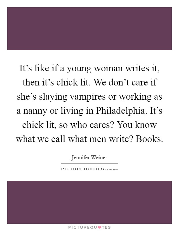 It's like if a young woman writes it, then it's chick lit. We don't care if she's slaying vampires or working as a nanny or living in Philadelphia. It's chick lit, so who cares? You know what we call what men write? Books Picture Quote #1