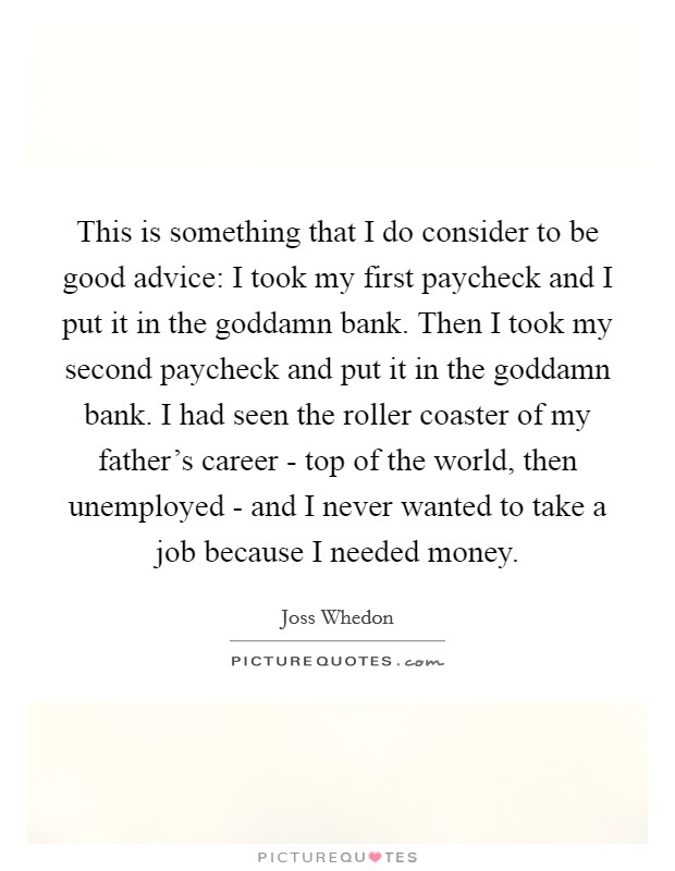 This is something that I do consider to be good advice: I took my first paycheck and I put it in the goddamn bank. Then I took my second paycheck and put it in the goddamn bank. I had seen the roller coaster of my father's career - top of the world, then unemployed - and I never wanted to take a job because I needed money Picture Quote #1