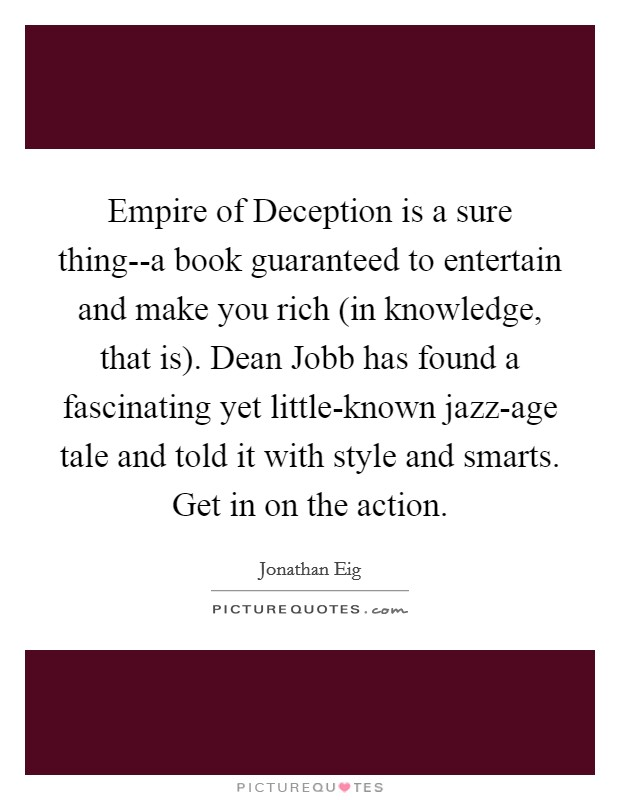 Empire of Deception is a sure thing--a book guaranteed to entertain and make you rich (in knowledge, that is). Dean Jobb has found a fascinating yet little-known jazz-age tale and told it with style and smarts. Get in on the action Picture Quote #1