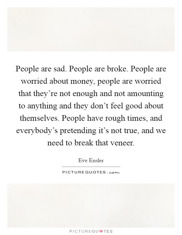 People are sad. People are broke. People are worried about money, people are worried that they're not enough and not amounting to anything and they don't feel good about themselves. People have rough times, and everybody's pretending it's not true, and we need to break that veneer Picture Quote #1