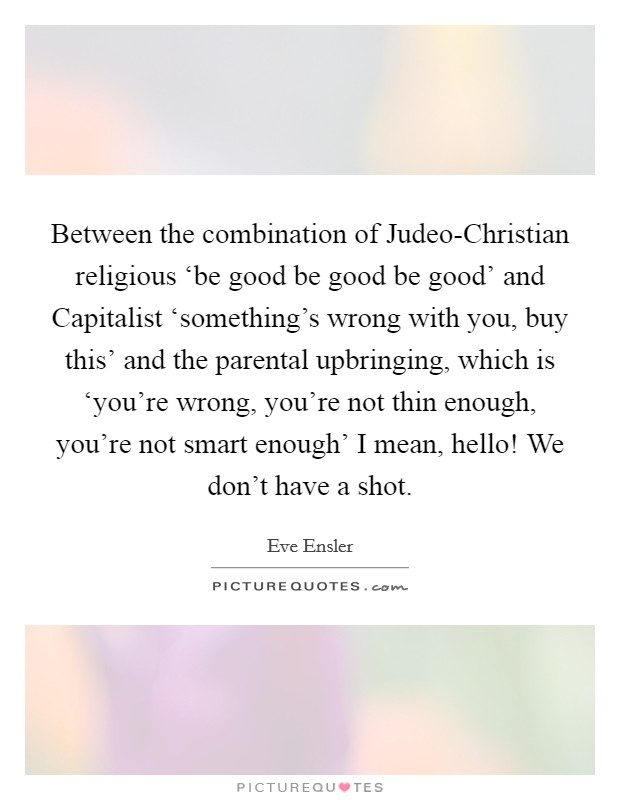 Between the combination of Judeo-Christian religious 'be good be good be good' and Capitalist 'something's wrong with you, buy this' and the parental upbringing, which is 'you're wrong, you're not thin enough, you're not smart enough' I mean, hello! We don't have a shot Picture Quote #1