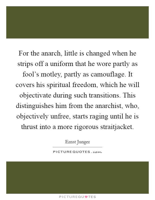 For the anarch, little is changed when he strips off a uniform that he wore partly as fool's motley, partly as camouflage. It covers his spiritual freedom, which he will objectivate during such transitions. This distinguishes him from the anarchist, who, objectively unfree, starts raging until he is thrust into a more rigorous straitjacket Picture Quote #1
