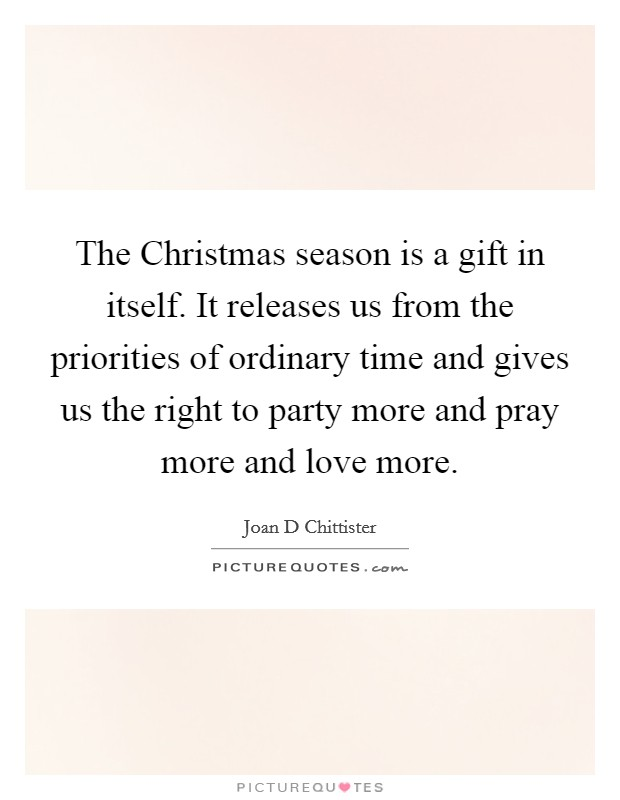 The Christmas season is a gift in itself. It releases us from the priorities of ordinary time and gives us the right to party more and pray more and love more Picture Quote #1