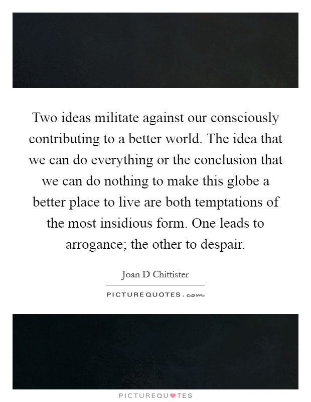 Two ideas militate against our consciously contributing to a better world. The idea that we can do everything or the conclusion that we can do nothing to make this globe a better place to live are both temptations of the most insidious form. One leads to arrogance; the other to despair Picture Quote #1