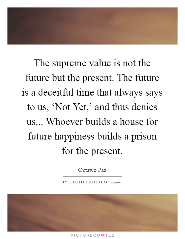 The supreme value is not the future but the present. The future is a deceitful time that always says to us, 'Not Yet,' and thus denies us... Whoever builds a house for future happiness builds a prison for the present Picture Quote #1