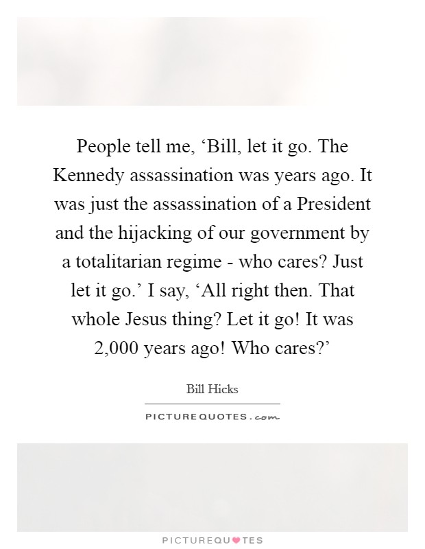People tell me, 'Bill, let it go. The Kennedy assassination was years ago. It was just the assassination of a President and the hijacking of our government by a totalitarian regime - who cares? Just let it go.' I say, 'All right then. That whole Jesus thing? Let it go! It was 2,000 years ago! Who cares?' Picture Quote #1