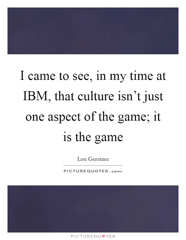 I came to see, in my time at IBM, that culture isn't just one aspect of the game; it is the game Picture Quote #1