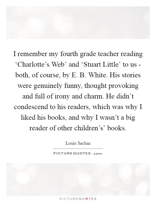 I remember my fourth grade teacher reading 'Charlotte's Web' and 'Stuart Little' to us - both, of course, by E. B. White. His stories were genuinely funny, thought provoking and full of irony and charm. He didn't condescend to his readers, which was why I liked his books, and why I wasn't a big reader of other children's' books Picture Quote #1