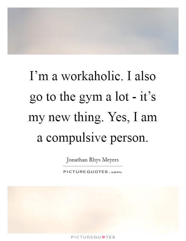 I'm a workaholic. I also go to the gym a lot - it's my new thing. Yes, I am a compulsive person Picture Quote #1