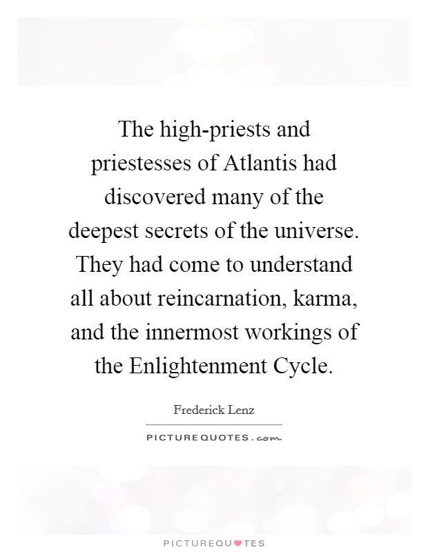 The high-priests and priestesses of Atlantis had discovered many of the deepest secrets of the universe. They had come to understand all about reincarnation, karma, and the innermost workings of the Enlightenment Cycle Picture Quote #1