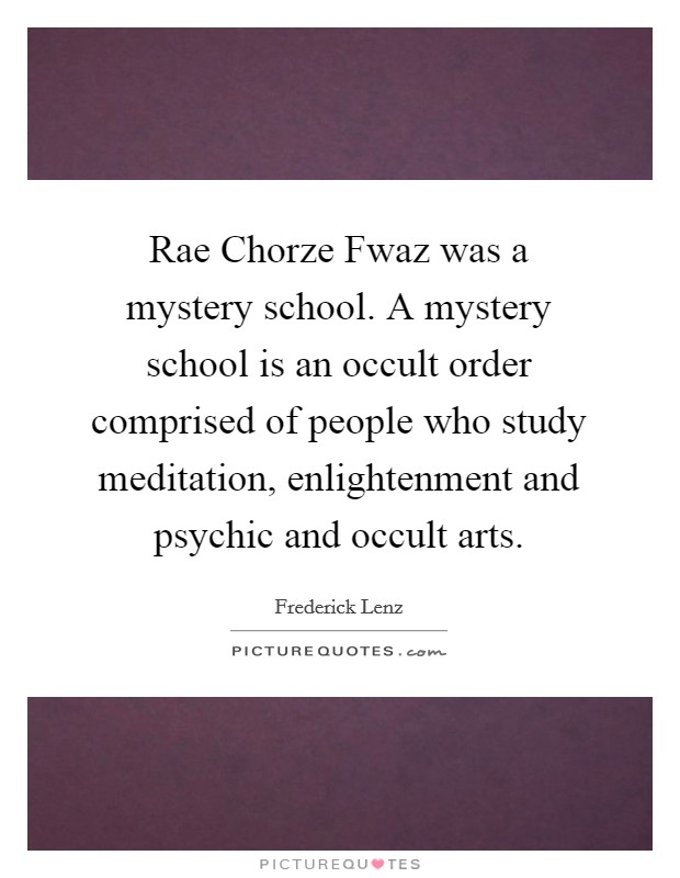 Rae Chorze Fwaz was a mystery school. A mystery school is an occult order comprised of people who study meditation, enlightenment and psychic and occult arts Picture Quote #1