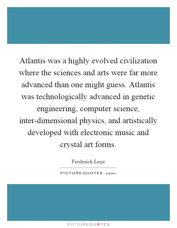 Atlantis was a highly evolved civilization where the sciences and arts were far more advanced than one might guess. Atlantis was technologically advanced in genetic engineering, computer science, inter-dimensional physics, and artistically developed with electronic music and crystal art forms Picture Quote #1