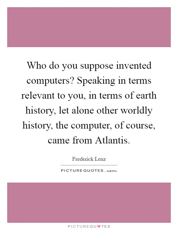 Who do you suppose invented computers? Speaking in terms relevant to you, in terms of earth history, let alone other worldly history, the computer, of course, came from Atlantis Picture Quote #1