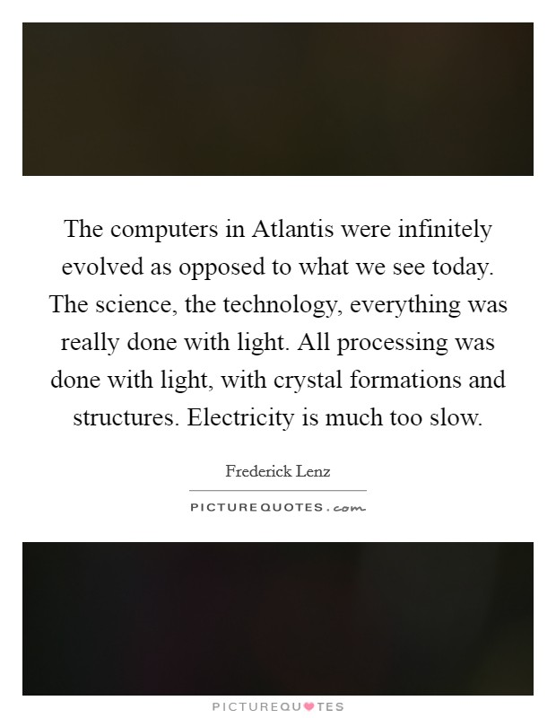 The computers in Atlantis were infinitely evolved as opposed to what we see today. The science, the technology, everything was really done with light. All processing was done with light, with crystal formations and structures. Electricity is much too slow Picture Quote #1
