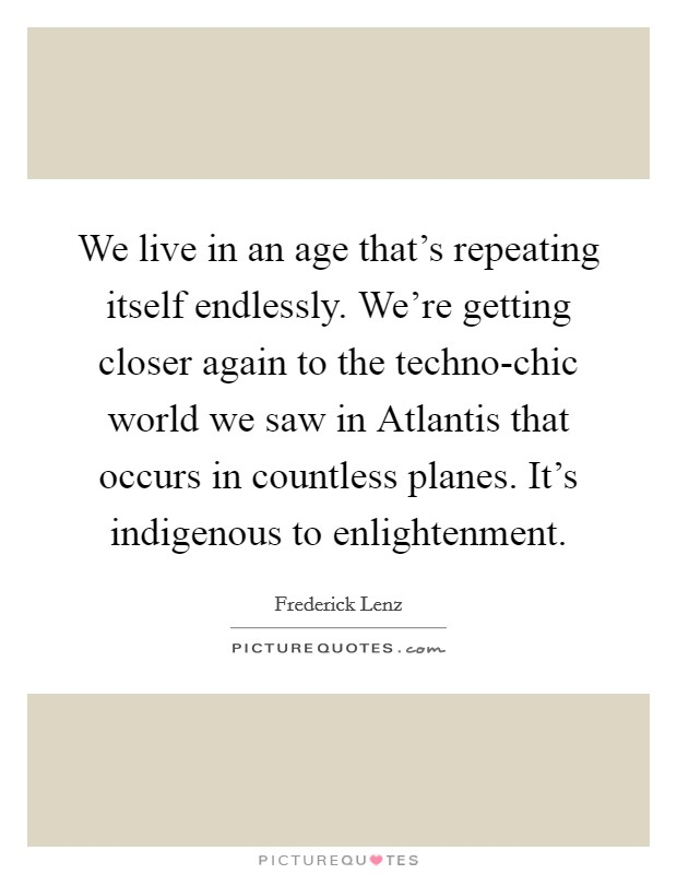 We live in an age that's repeating itself endlessly. We're getting closer again to the techno-chic world we saw in Atlantis that occurs in countless planes. It's indigenous to enlightenment Picture Quote #1