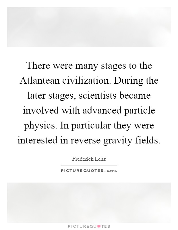 There were many stages to the Atlantean civilization. During the later stages, scientists became involved with advanced particle physics. In particular they were interested in reverse gravity fields Picture Quote #1