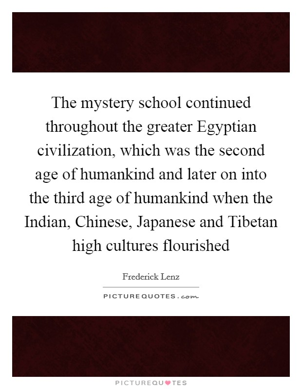 The mystery school continued throughout the greater Egyptian civilization, which was the second age of humankind and later on into the third age of humankind when the Indian, Chinese, Japanese and Tibetan high cultures flourished Picture Quote #1