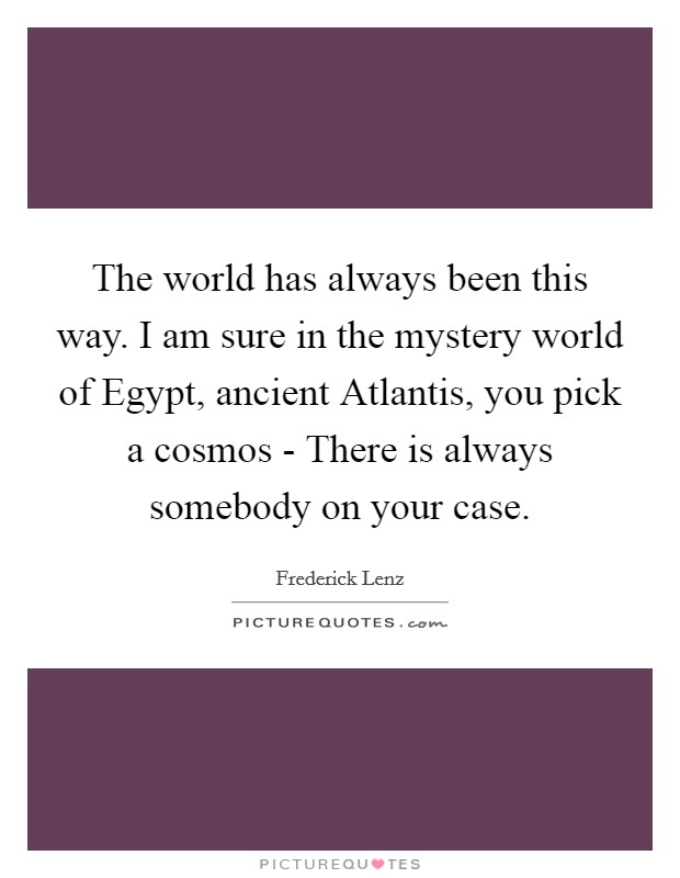 The world has always been this way. I am sure in the mystery world of Egypt, ancient Atlantis, you pick a cosmos - There is always somebody on your case Picture Quote #1
