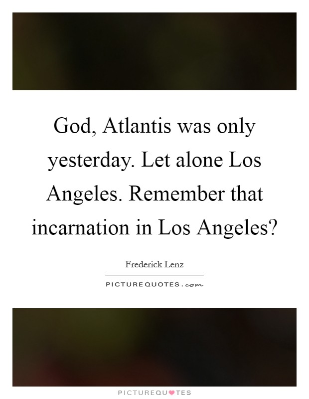 God, Atlantis was only yesterday. Let alone Los Angeles. Remember that incarnation in Los Angeles? Picture Quote #1