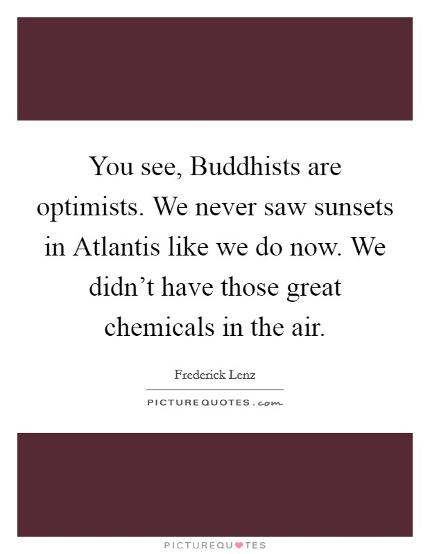 You see, Buddhists are optimists. We never saw sunsets in Atlantis like we do now. We didn't have those great chemicals in the air Picture Quote #1