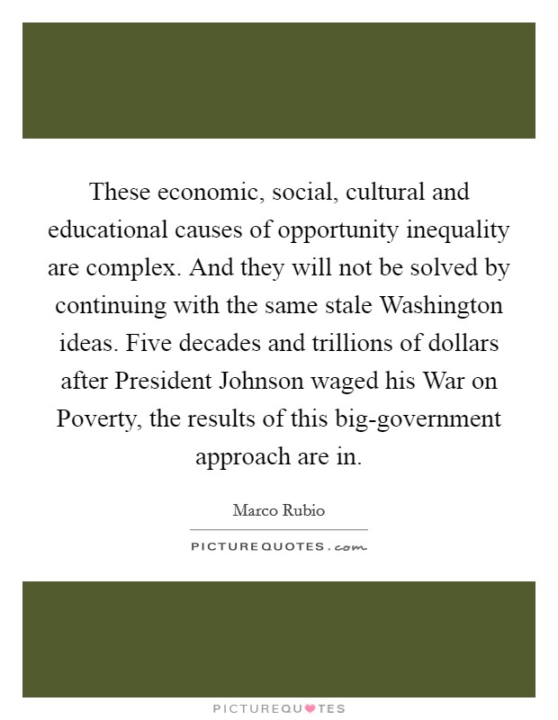 These economic, social, cultural and educational causes of opportunity inequality are complex. And they will not be solved by continuing with the same stale Washington ideas. Five decades and trillions of dollars after President Johnson waged his War on Poverty, the results of this big-government approach are in Picture Quote #1