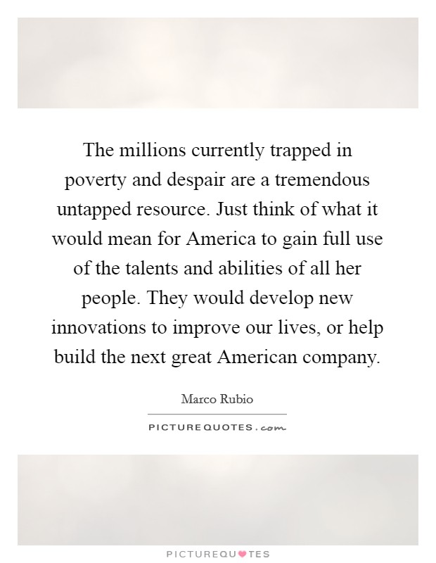 The millions currently trapped in poverty and despair are a tremendous untapped resource. Just think of what it would mean for America to gain full use of the talents and abilities of all her people. They would develop new innovations to improve our lives, or help build the next great American company Picture Quote #1