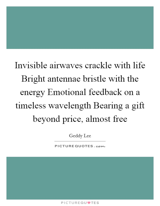 Invisible airwaves crackle with life Bright antennae bristle with the energy Emotional feedback on a timeless wavelength Bearing a gift beyond price, almost free Picture Quote #1