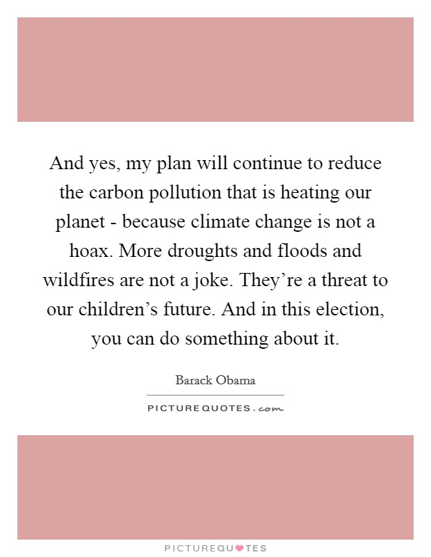 And yes, my plan will continue to reduce the carbon pollution that is heating our planet - because climate change is not a hoax. More droughts and floods and wildfires are not a joke. They're a threat to our children's future. And in this election, you can do something about it Picture Quote #1
