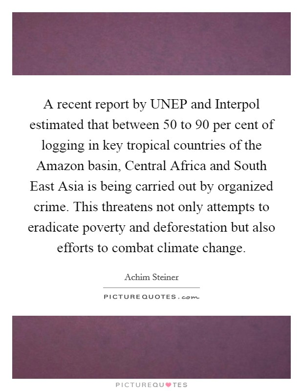 A recent report by UNEP and Interpol estimated that between 50 to 90 per cent of logging in key tropical countries of the Amazon basin, Central Africa and South East Asia is being carried out by organized crime. This threatens not only attempts to eradicate poverty and deforestation but also efforts to combat climate change Picture Quote #1