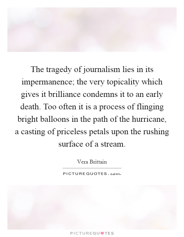 The tragedy of journalism lies in its impermanence; the very topicality which gives it brilliance condemns it to an early death. Too often it is a process of flinging bright balloons in the path of the hurricane, a casting of priceless petals upon the rushing surface of a stream Picture Quote #1