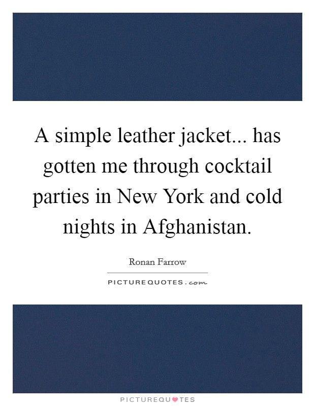 A simple leather jacket... has gotten me through cocktail parties in New York and cold nights in Afghanistan Picture Quote #1