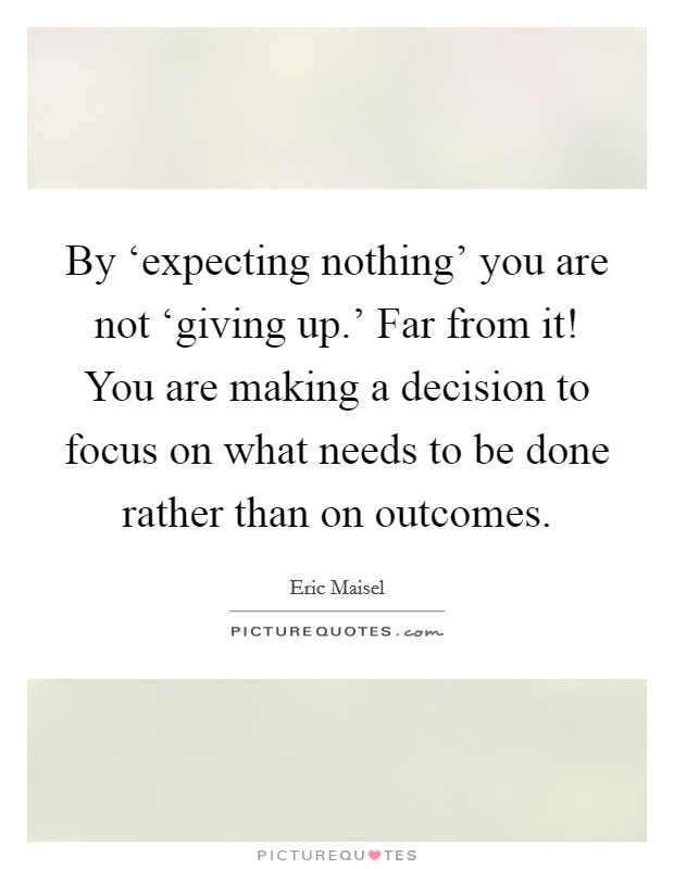 By 'expecting nothing' you are not 'giving up.' Far from it! You are making a decision to focus on what needs to be done rather than on outcomes Picture Quote #1