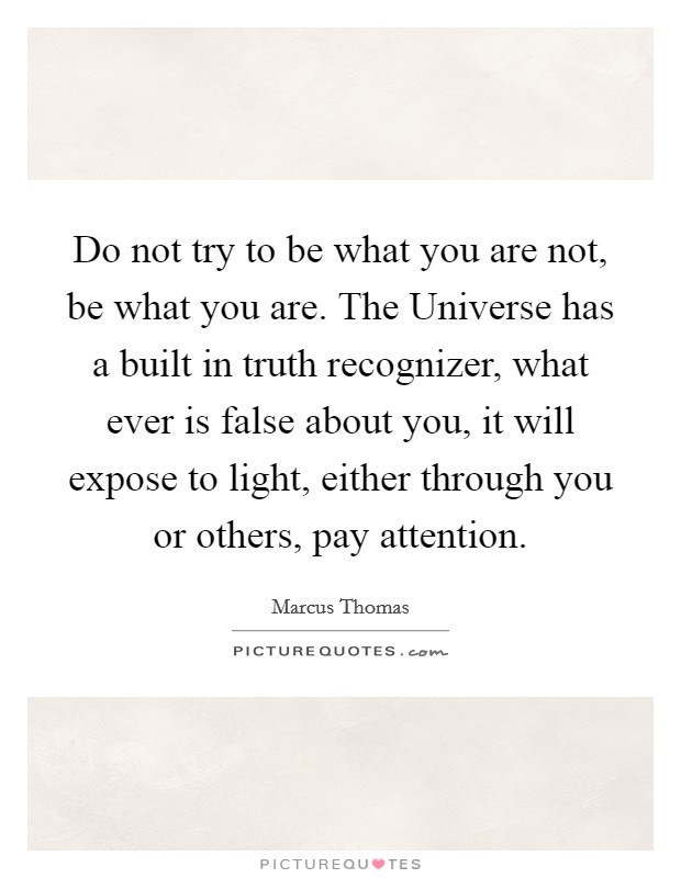 Do not try to be what you are not, be what you are. The Universe has a built in truth recognizer, what ever is false about you, it will expose to light, either through you or others, pay attention Picture Quote #1