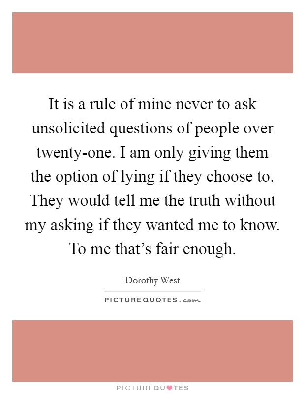 It is a rule of mine never to ask unsolicited questions of people over twenty-one. I am only giving them the option of lying if they choose to. They would tell me the truth without my asking if they wanted me to know. To me that's fair enough Picture Quote #1