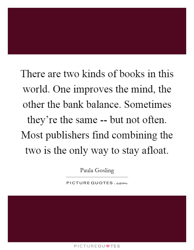 There are two kinds of books in this world. One improves the mind, the other the bank balance. Sometimes they're the same -- but not often. Most publishers find combining the two is the only way to stay afloat Picture Quote #1