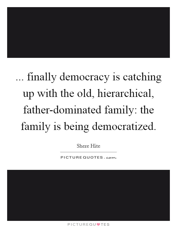 ... finally democracy is catching up with the old, hierarchical, father-dominated family: the family is being democratized Picture Quote #1