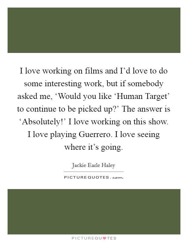 I love working on films and I'd love to do some interesting work, but if somebody asked me, 'Would you like 'Human Target' to continue to be picked up?' The answer is 'Absolutely!' I love working on this show. I love playing Guerrero. I love seeing where it's going Picture Quote #1