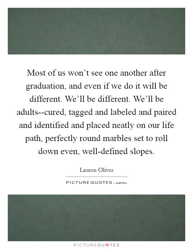 Most of us won't see one another after graduation, and even if we do it will be different. We'll be different. We'll be adults--cured, tagged and labeled and paired and identified and placed neatly on our life path, perfectly round marbles set to roll down even, well-defined slopes Picture Quote #1