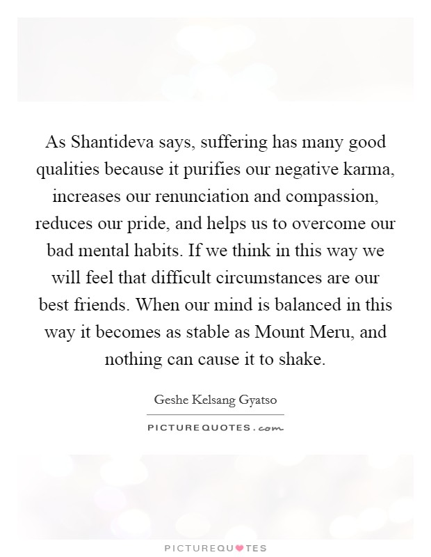 As Shantideva says, suffering has many good qualities because it purifies our negative karma, increases our renunciation and compassion, reduces our pride, and helps us to overcome our bad mental habits. If we think in this way we will feel that difficult circumstances are our best friends. When our mind is balanced in this way it becomes as stable as Mount Meru, and nothing can cause it to shake Picture Quote #1