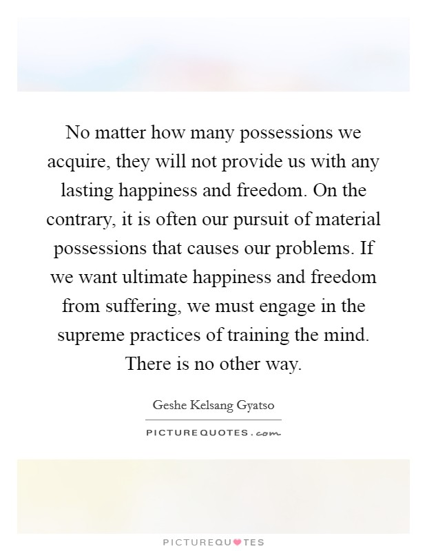 No matter how many possessions we acquire, they will not provide us with any lasting happiness and freedom. On the contrary, it is often our pursuit of material possessions that causes our problems. If we want ultimate happiness and freedom from suffering, we must engage in the supreme practices of training the mind. There is no other way Picture Quote #1