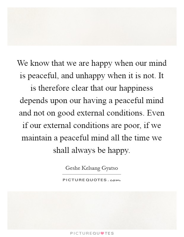 We know that we are happy when our mind is peaceful, and unhappy when it is not. It is therefore clear that our happiness depends upon our having a peaceful mind and not on good external conditions. Even if our external conditions are poor, if we maintain a peaceful mind all the time we shall always be happy Picture Quote #1