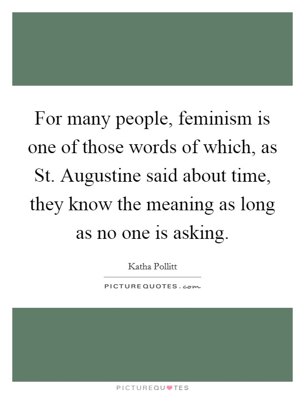 For many people, feminism is one of those words of which, as St. Augustine said about time, they know the meaning as long as no one is asking Picture Quote #1